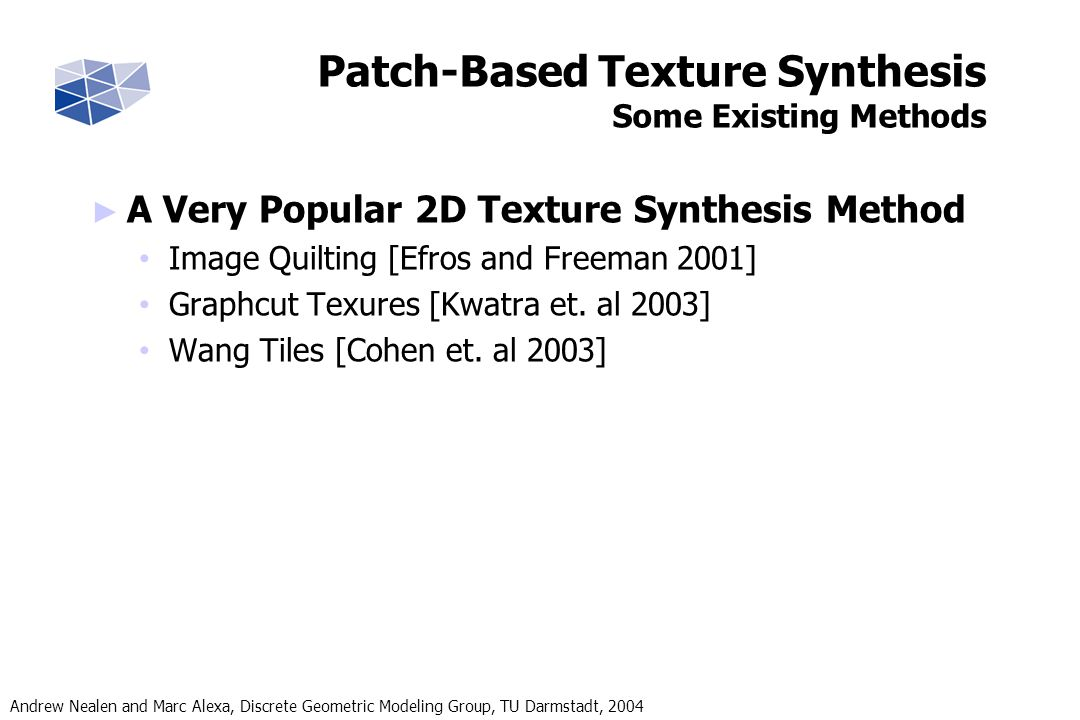 Andrew Nealen and Marc Alexa, Discrete Geometric Modeling Group, TU Darmstadt, 2004 Patch-Based Texture Synthesis Some Existing Methods A Very Popular 2D Texture Synthesis Method Image Quilting [Efros and Freeman 2001] Graphcut Texures [Kwatra et.