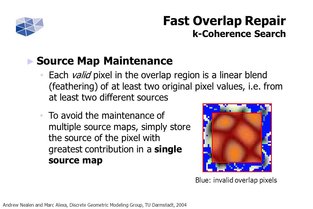 Andrew Nealen and Marc Alexa, Discrete Geometric Modeling Group, TU Darmstadt, 2004 Fast Overlap Repair k-Coherence Search Source Map Maintenance Each valid pixel in the overlap region is a linear blend (feathering) of at least two original pixel values, i.e.
