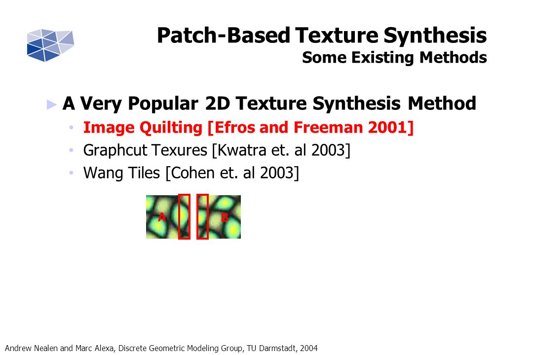 Andrew Nealen and Marc Alexa, Discrete Geometric Modeling Group, TU Darmstadt, 2004 Results Synthesis Comparisons Input Efros/LeungWei/Levoy IQPBSHTS
