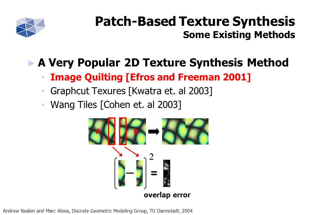 Andrew Nealen and Marc Alexa, Discrete Geometric Modeling Group, TU Darmstadt, 2004 Fast Overlap Repair Coherence Search Applying Coherence Search When searching for a new pixel, only consider input pixels which are coherent with neighboring output pixels Input Texture Intermediate Result + Source Map Source Map Lookup Consequence in this example: Only two possible candidates