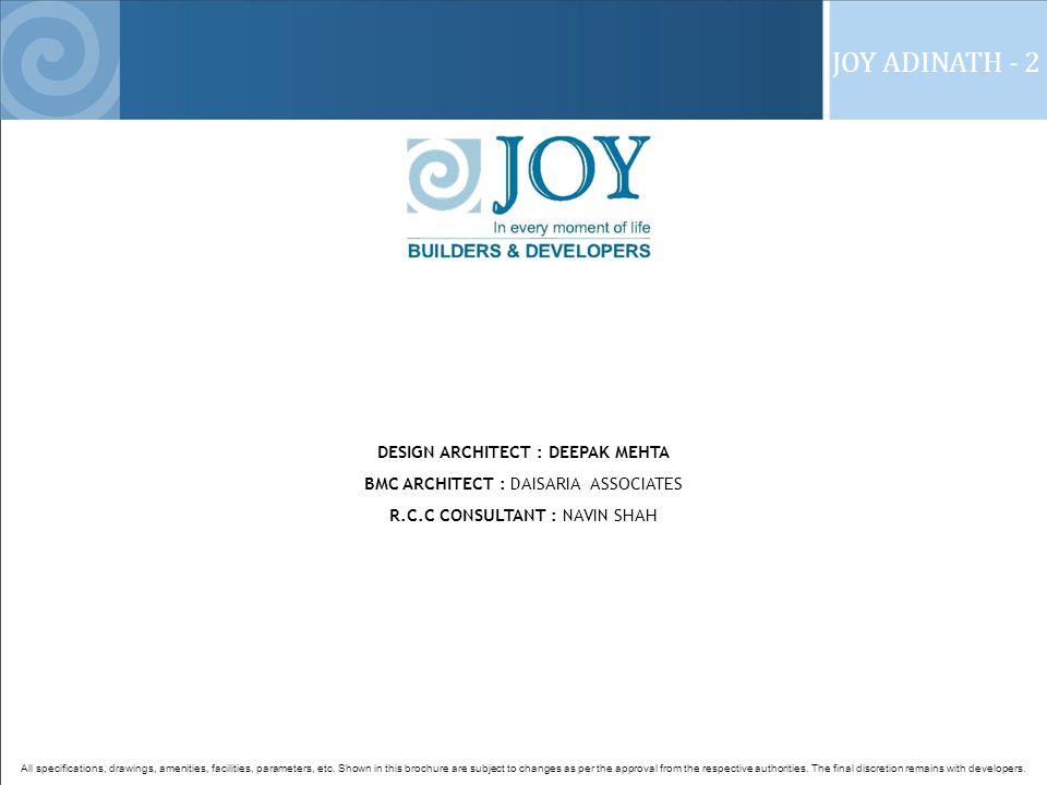 JOY ADINATH - 2 DESIGN ARCHITECT : DEEPAK MEHTA BMC ARCHITECT : DAISARIA ASSOCIATES R.C.C CONSULTANT : NAVIN SHAH All specifications, drawings, amenities, facilities, parameters, etc.