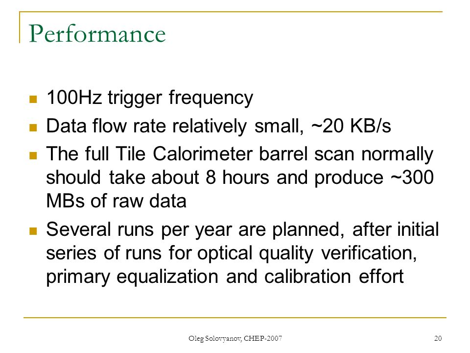 Oleg Solovyanov, CHEP-2007 20 Performance 100Hz trigger frequency Data flow rate relatively small, ~20 KB/s The full Tile Calorimeter barrel scan normally should take about 8 hours and produce ~300 MBs of raw data Several runs per year are planned, after initial series of runs for optical quality verification, primary equalization and calibration effort