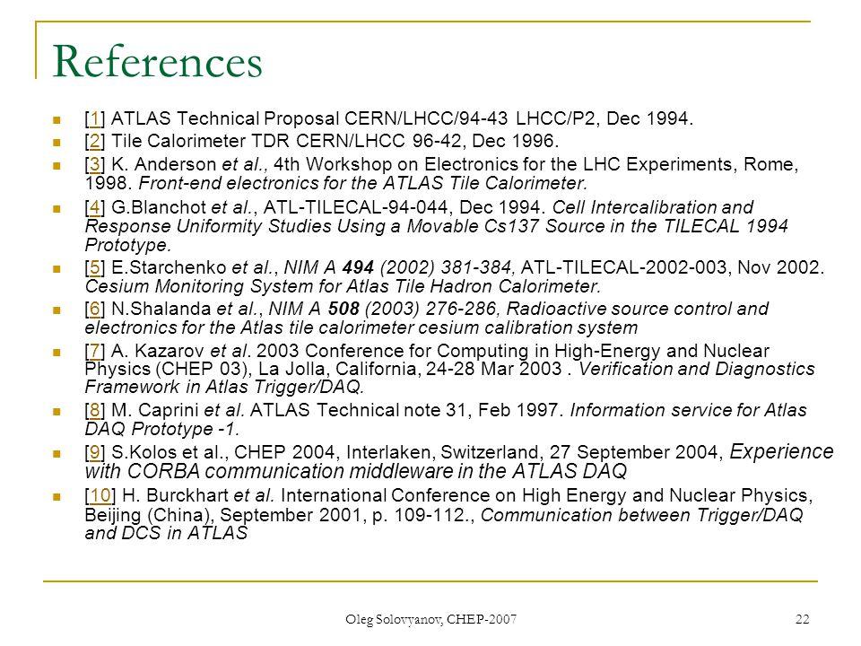 Oleg Solovyanov, CHEP-2007 22 References [1] ATLAS Technical Proposal CERN/LHCC/94-43 LHCC/P2, Dec 1994.1 [2] Tile Calorimeter TDR CERN/LHCC 96-42, Dec 1996.2 [3] K.