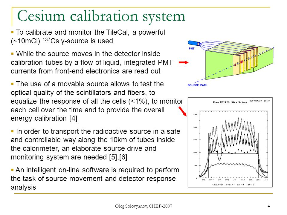 Oleg Solovyanov, CHEP-2007 4 Cesium calibration system To calibrate and monitor the TileCal, a powerful (~10mCi) 137 Cs γ-source is used While the source moves in the detector inside calibration tubes by a flow of liquid, integrated PMT currents from front-end electronics are read out The use of a movable source allows to test the optical quality of the scintillators and fibers, to equalize the response of all the cells (<1%), to monitor each cell over the time and to provide the overall energy calibration [4] In order to transport the radioactive source in a safe and controllable way along the 10km of tubes inside the calorimeter, an elaborate source drive and monitoring system are needed [5],[6] An intelligent on-line software is required to perform the task of source movement and detector response analysis