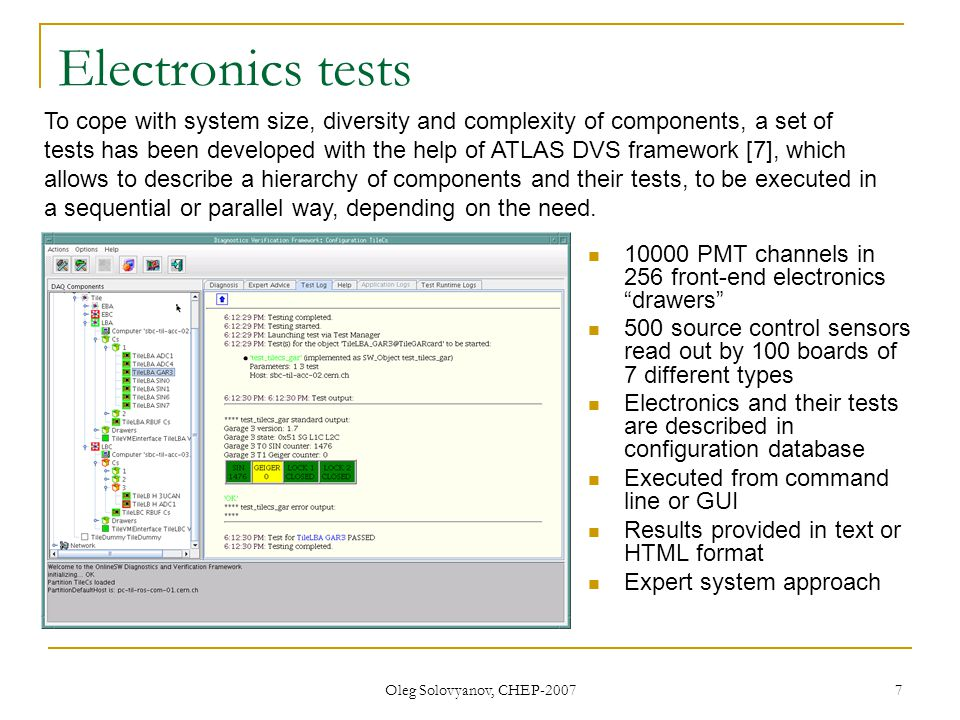 Oleg Solovyanov, CHEP-2007 7 Electronics tests 10000 PMT channels in 256 front-end electronics drawers 500 source control sensors read out by 100 boards of 7 different types Electronics and their tests are described in configuration database Executed from command line or GUI Results provided in text or HTML format Expert system approach To cope with system size, diversity and complexity of components, a set of tests has been developed with the help of ATLAS DVS framework [7], which allows to describe a hierarchy of components and their tests, to be executed in a sequential or parallel way, depending on the need.