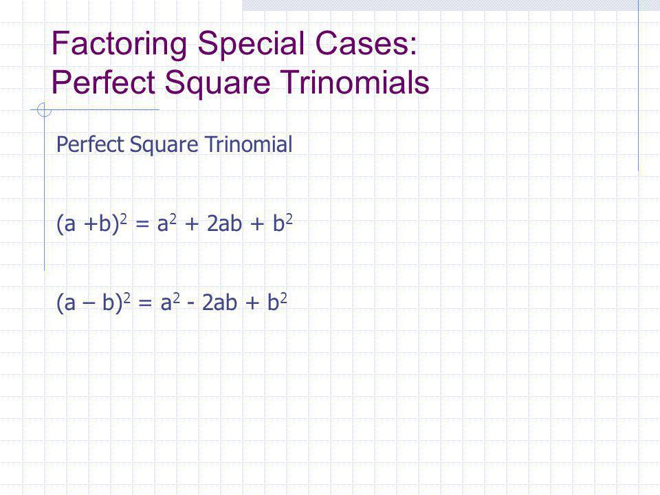 Factoring Special Cases: Perfect Square Trinomials Perfect Square Trinomial (a +b) 2 = a 2 + 2ab + b 2 (a – b) 2 = a 2 - 2ab + b 2