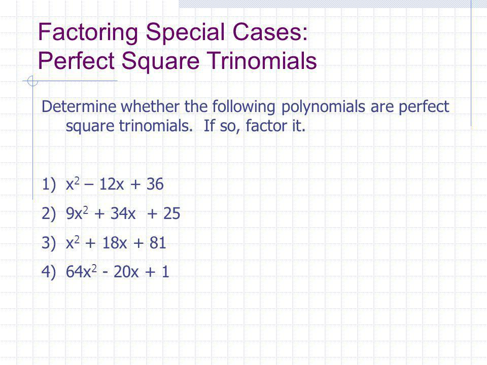 Factoring Special Cases: Perfect Square Trinomials Determine whether the following polynomials are perfect square trinomials.