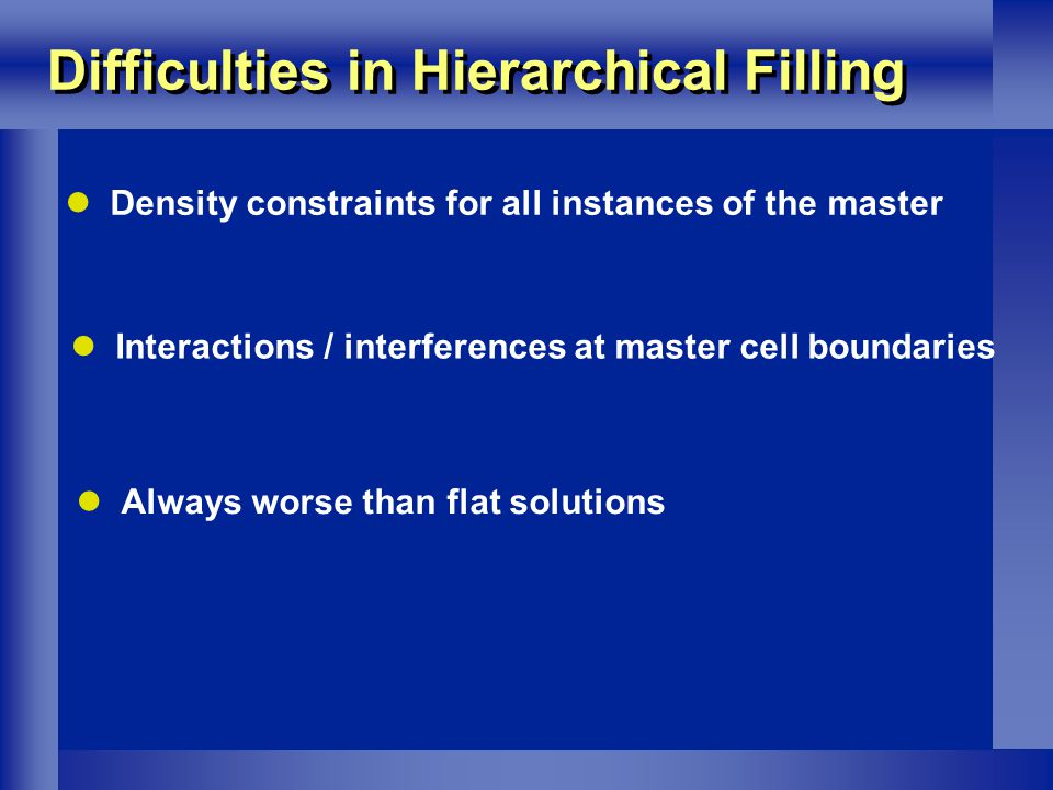 Difficulties in Hierarchical Filling Density constraints for all instances of the master Interactions / interferences at master cell boundaries Always worse than flat solutions