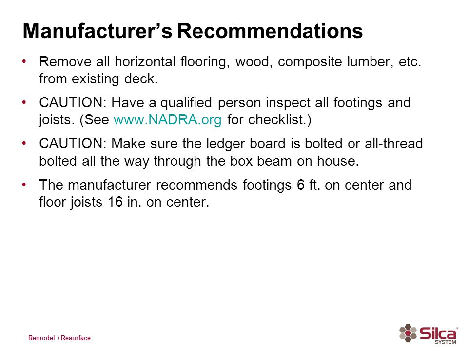 Manufacturers Recommendations Remove all horizontal flooring, wood, composite lumber, etc. from existing deck. CAUTION: Have a qualified person inspec