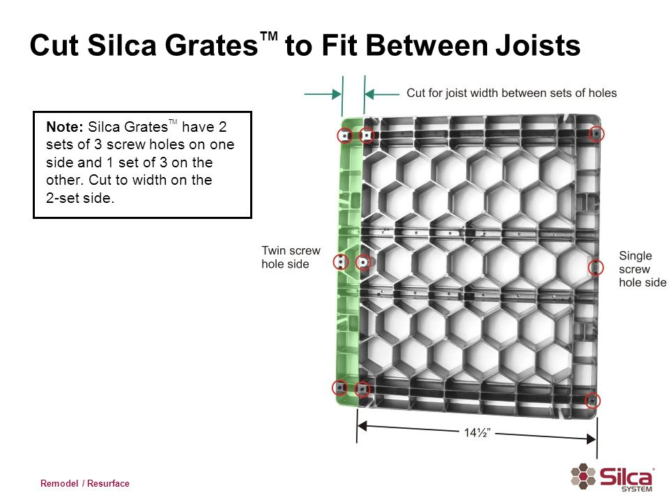 Remodel / Resurface Cut Silca Grates TM to Fit Between Joists Note: Silca Grates TM have 2 sets of 3 screw holes on one side and 1 set of 3 on the oth