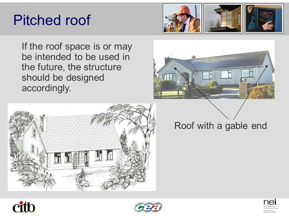 Pitched roof Roof with a gable end If the roof space is or may be intended to be used in the future, the structure should be designed accordingly.
