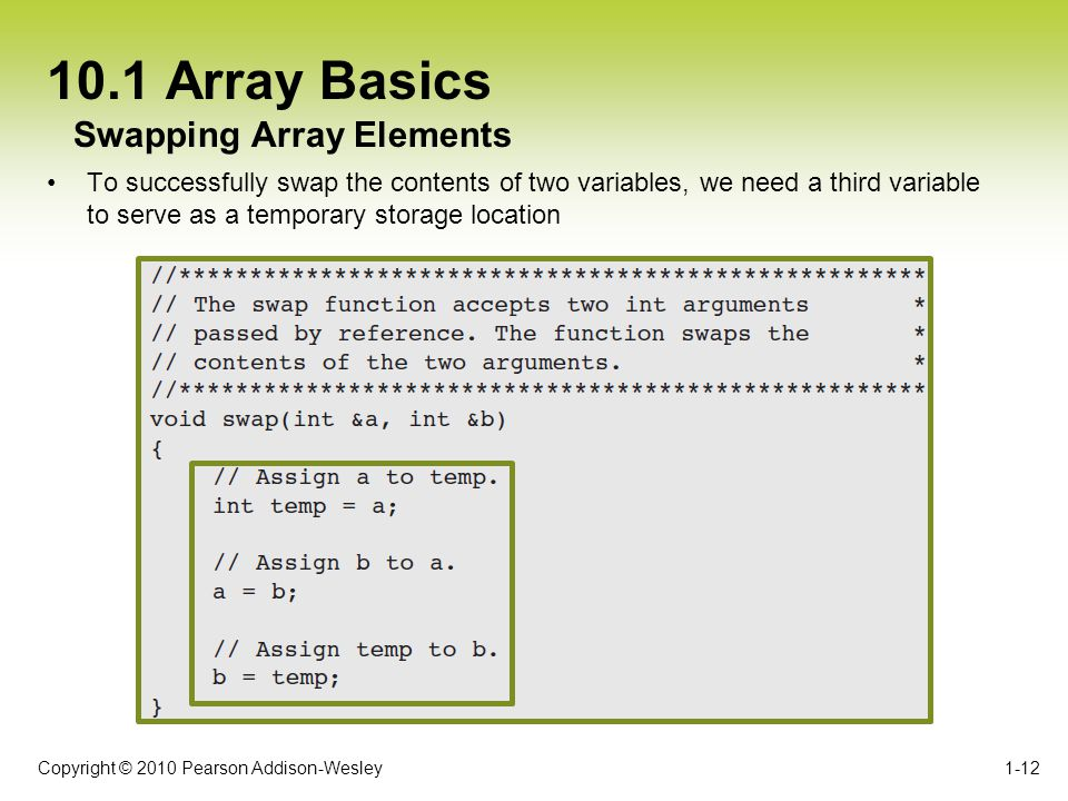 Copyright © 2010 Pearson Addison-Wesley 10.1 Array Basics To successfully swap the contents of two variables, we need a third variable to serve as a temporary storage location 1-12 Swapping Array Elements