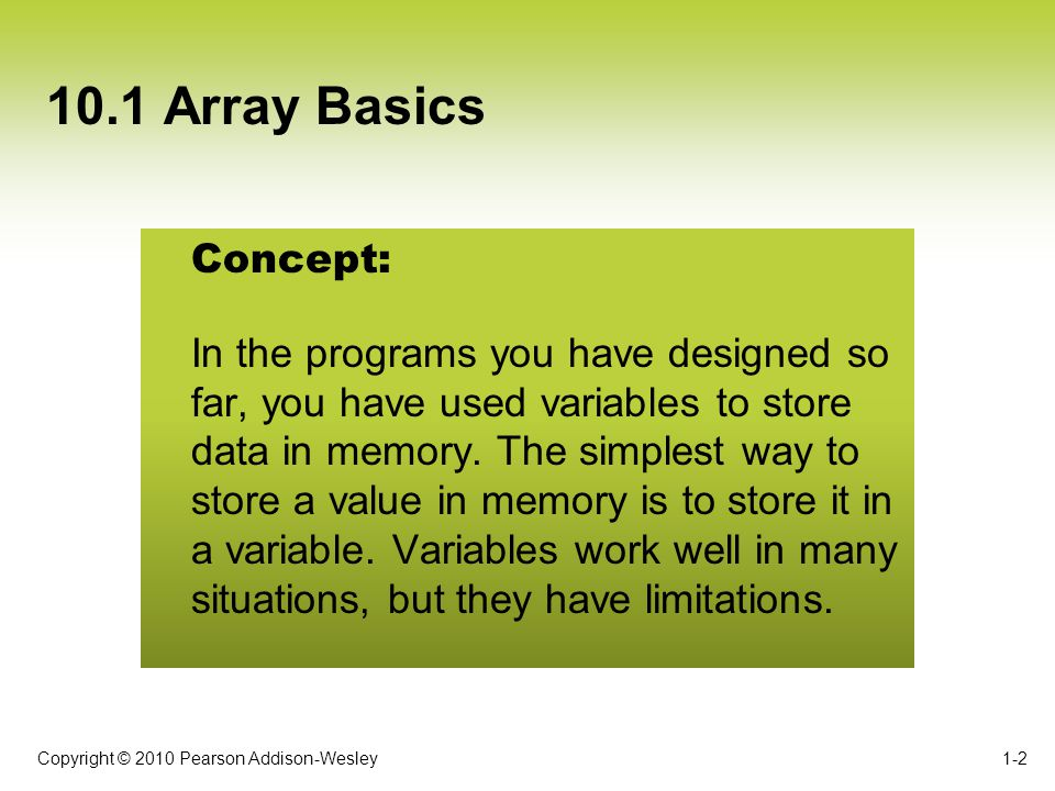 Copyright © 2010 Pearson Addison-Wesley 10.1 Array Basics When you process a partially filled array: –Process only the elements that contain valid items –Use an integer variable that holds the number of items in the array –Increment the integer variable each time we add an item to the array 1-13 Partially Filled Arrays