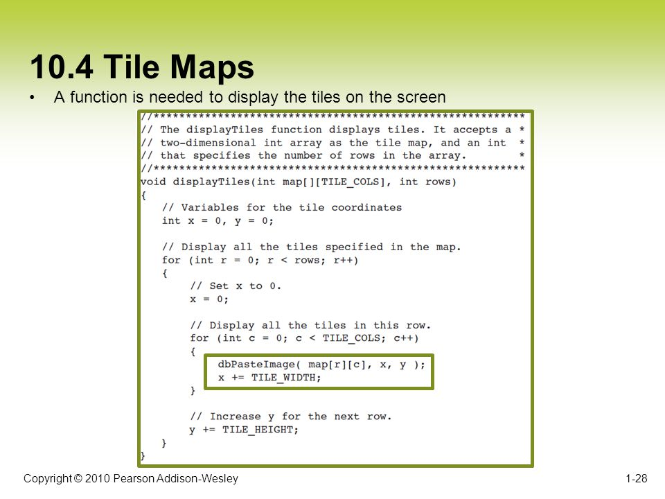 Copyright © 2010 Pearson Addison-Wesley 10.4 Tile Maps A function is needed to display the tiles on the screen 1-28