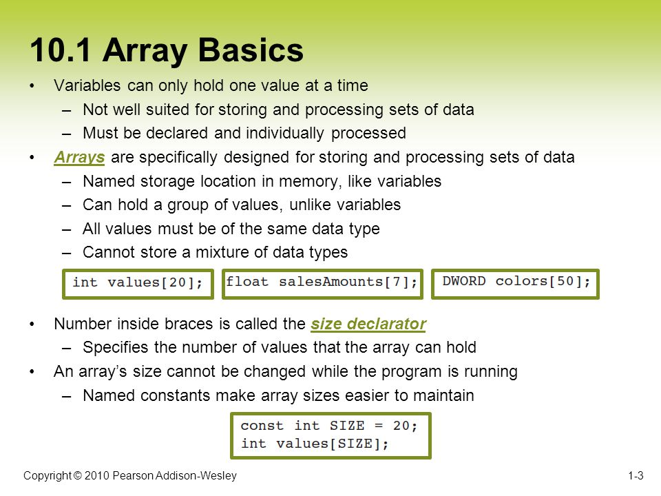Copyright © 2010 Pearson Addison-Wesley 10.2 Sorting Arrays 1-14 Concept: A sorting algorithm rearranges the contents of an array so they appear in a specific order.