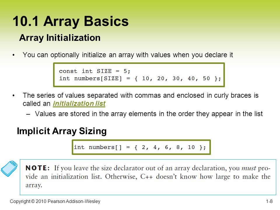 Copyright © 2010 Pearson Addison-Wesley 10.1 Array Basics Passing an array as an argument typically requires two arguments –The array itself –An integer specifying the number of elements in the array 1-9 Passing an Array as an Argument to a Function