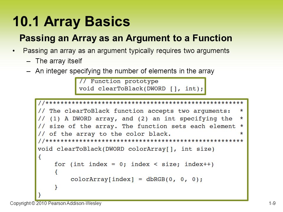 Copyright © 2010 Pearson Addison-Wesley 10.3 Two-Dimensional Arrays To declare a two-dimensional array, two size declarators are required: –The first one is for the number for the rows –The second one is for the number of columns 1-20 Declaring a Two-Dimensional Array Figure 10-23 Subscripts for each element of the values array When processing data, each element has two subscripts: –One for its row –Another for its column