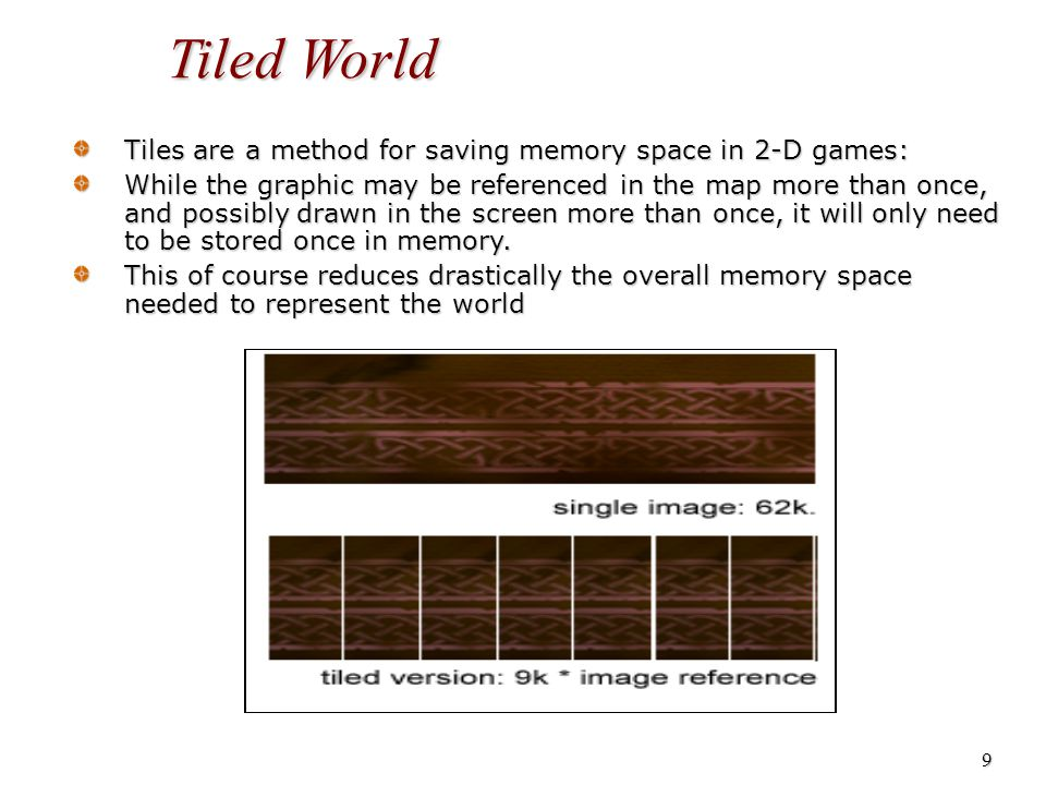 10 Tiled World Tile-based games store some bitmaps in one array, and the tile structures in another.