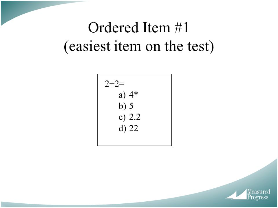 Ordered Item #1 (easiest item on the test) 2+2= a)4* b)5 c)2.2 d)22
