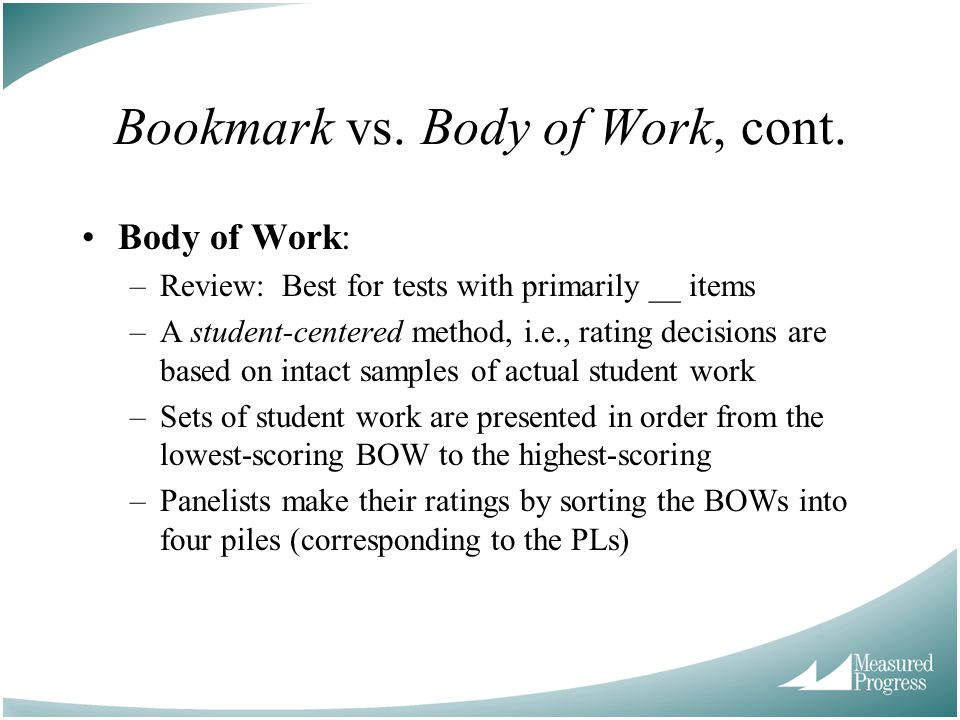 Bookmark vs. Body of Work, cont. Body of Work: –Review: Best for tests with primarily __ items –A student-centered method, i.e., rating decisions are