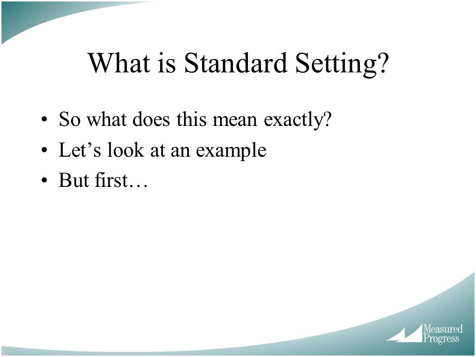 What is Standard Setting? So what does this mean exactly? Lets look at an example But first…