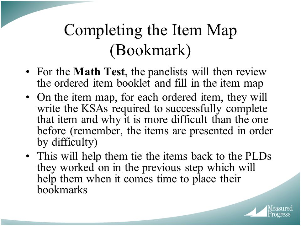 Completing the Item Map (Bookmark) For the Math Test, the panelists will then review the ordered item booklet and fill in the item map On the item map