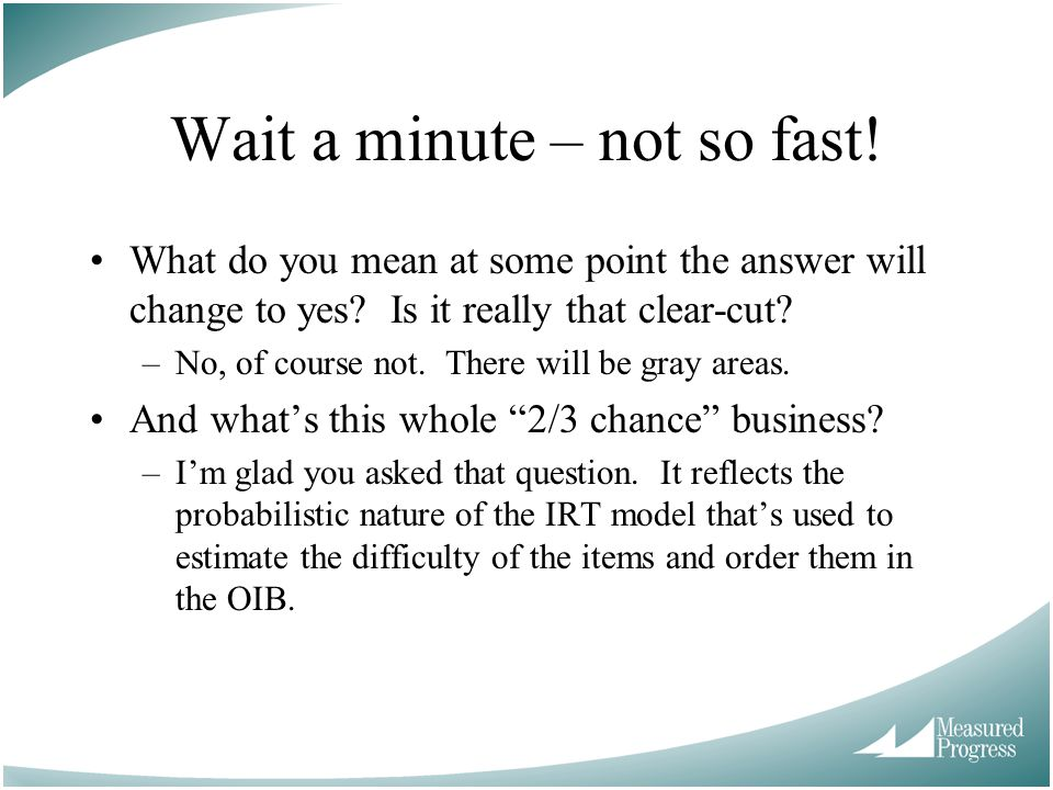 Wait a minute – not so fast! What do you mean at some point the answer will change to yes? Is it really that clear-cut? –No, of course not. There will