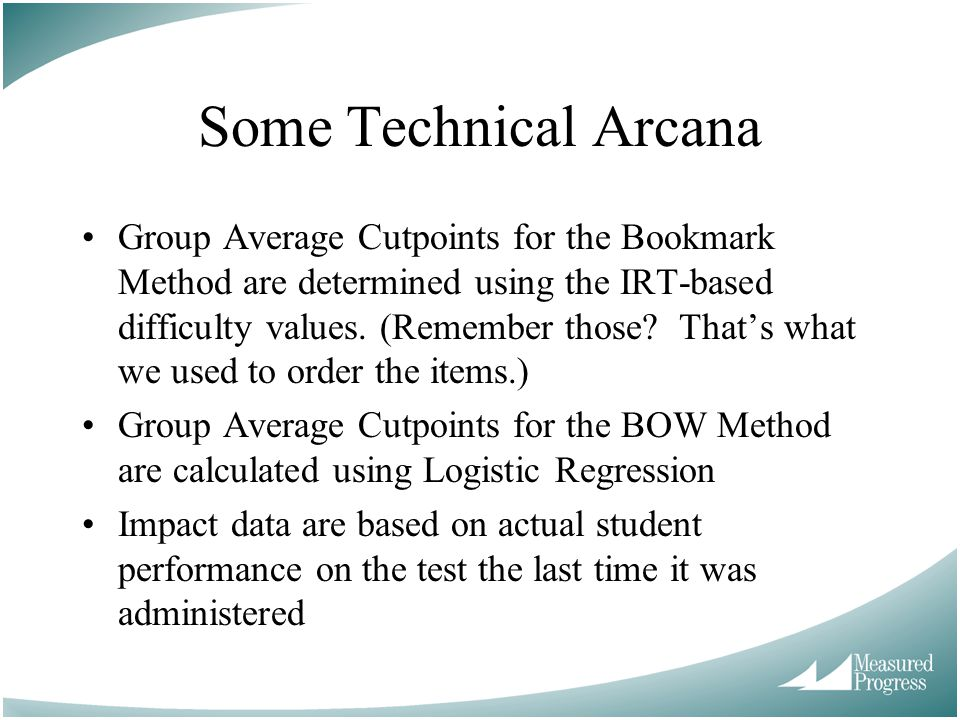 Some Technical Arcana Group Average Cutpoints for the Bookmark Method are determined using the IRT-based difficulty values. (Remember those? Thats wha