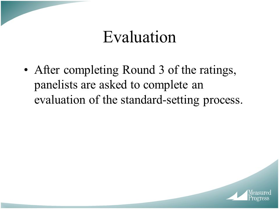 Evaluation After completing Round 3 of the ratings, panelists are asked to complete an evaluation of the standard-setting process.