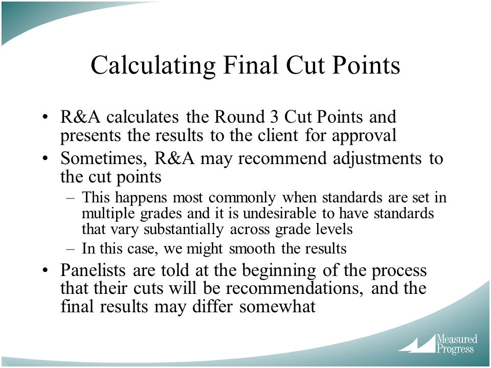 Calculating Final Cut Points R&A calculates the Round 3 Cut Points and presents the results to the client for approval Sometimes, R&A may recommend ad
