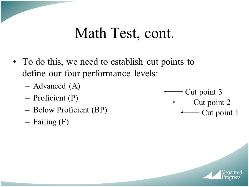 Math Test, cont. To do this, we need to establish cut points to define our four performance levels: –Advanced (A) –Proficient (P) –Below Proficient (B