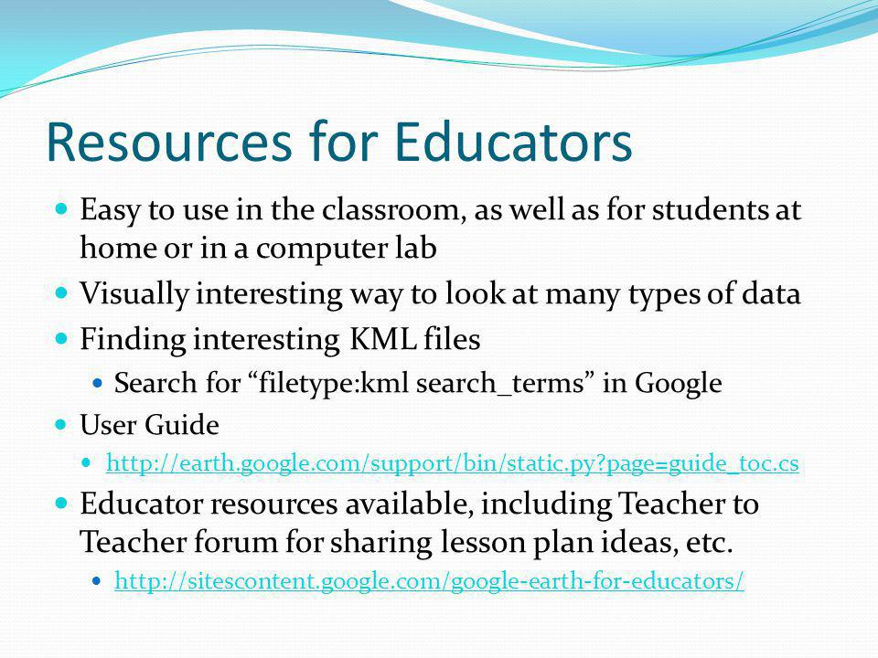 Resources for Educators Easy to use in the classroom, as well as for students at home or in a computer lab Visually interesting way to look at many types of data Finding interesting KML files Search for filetype:kml search_terms in Google User Guide http://earth.google.com/support/bin/static.py page=guide_toc.cs Educator resources available, including Teacher to Teacher forum for sharing lesson plan ideas, etc.