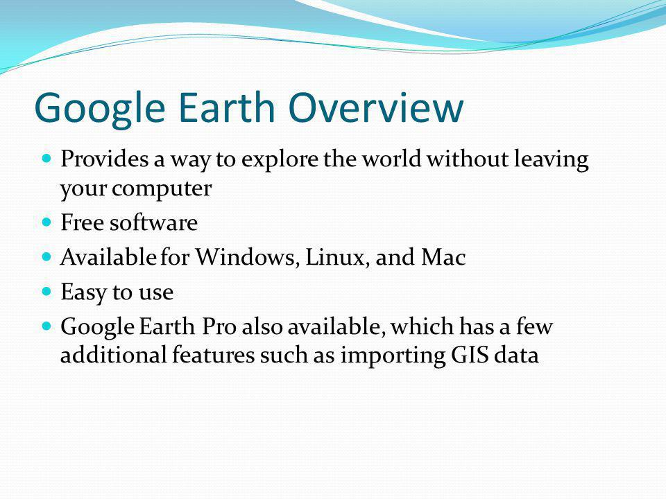 Google Earth Overview Provides a way to explore the world without leaving your computer Free software Available for Windows, Linux, and Mac Easy to use Google Earth Pro also available, which has a few additional features such as importing GIS data