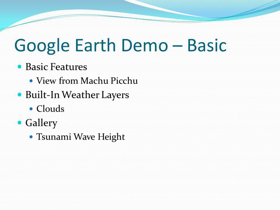 Google Earth Demo – Basic Basic Features View from Machu Picchu Built-In Weather Layers Clouds Gallery Tsunami Wave Height