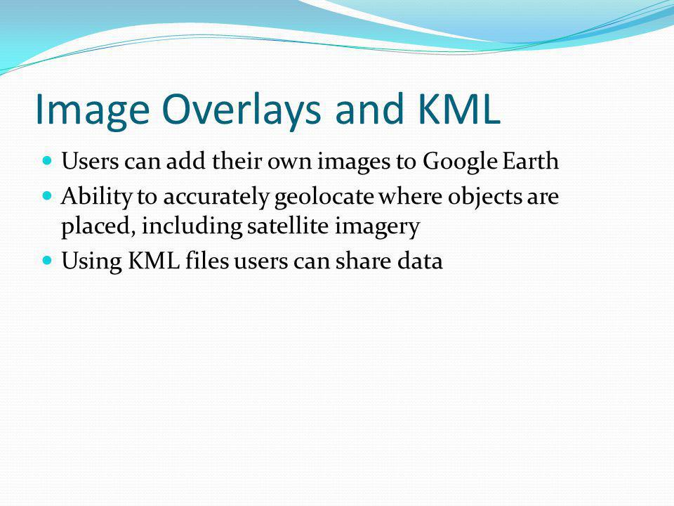 Image Overlays and KML Users can add their own images to Google Earth Ability to accurately geolocate where objects are placed, including satellite imagery Using KML files users can share data
