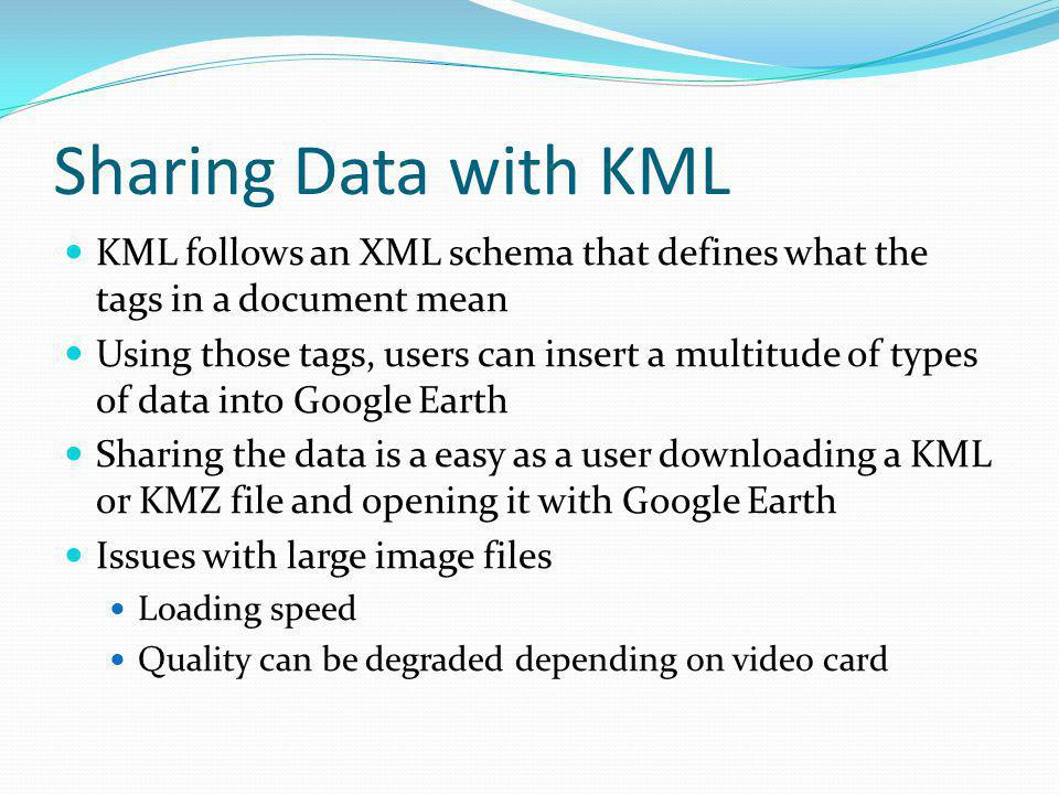 Sharing Data with KML KML follows an XML schema that defines what the tags in a document mean Using those tags, users can insert a multitude of types of data into Google Earth Sharing the data is a easy as a user downloading a KML or KMZ file and opening it with Google Earth Issues with large image files Loading speed Quality can be degraded depending on video card