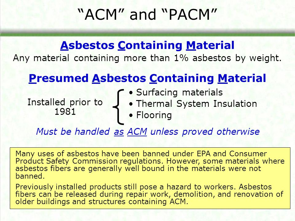 ACM and PACM Presumed Asbestos Containing Material Surfacing materials Thermal System Insulation Flooring Installed prior to 1981 Many uses of asbesto
