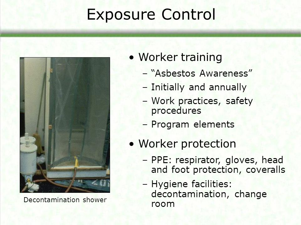 Worker training –Asbestos Awareness –Initially and annually –Work practices, safety procedures –Program elements Worker protection –PPE: respirator, g