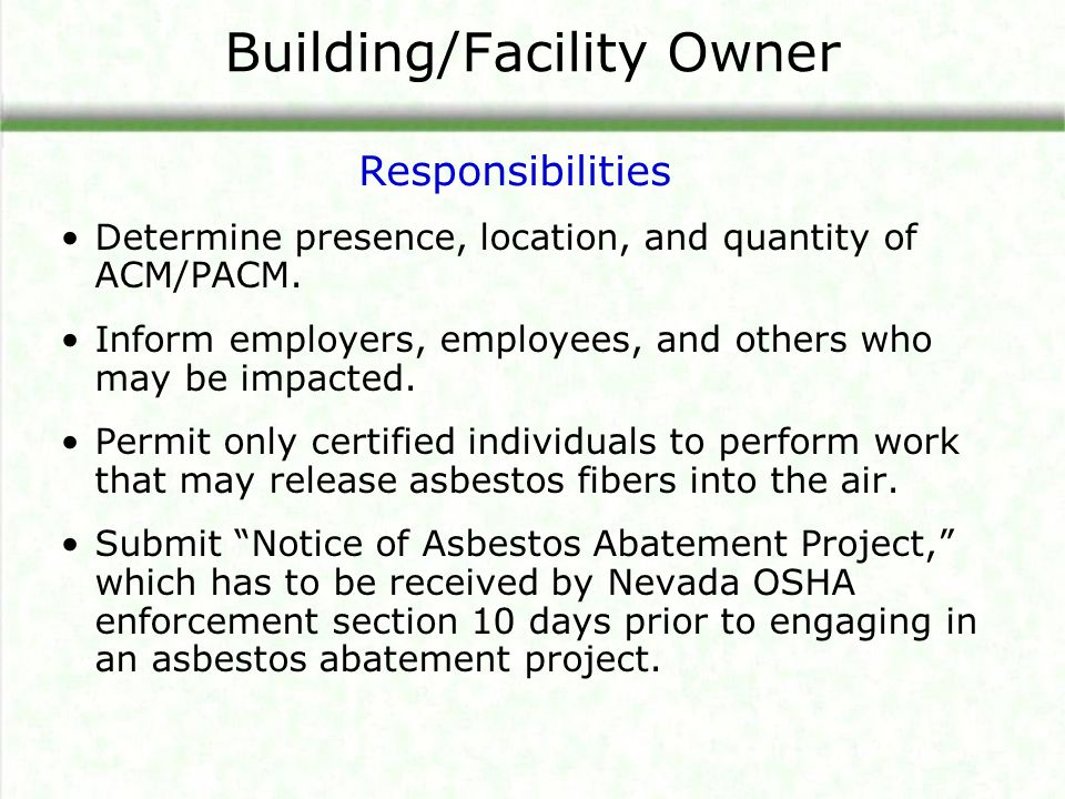 Building/Facility Owner Determine presence, location, and quantity of ACM/PACM. Inform employers, employees, and others who may be impacted. Permit on