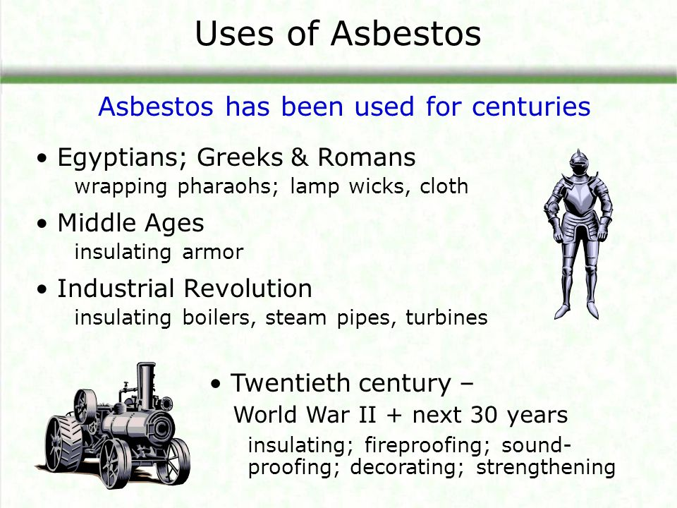 Uses of Asbestos Egyptians; Greeks & Romans wrapping pharaohs; lamp wicks, cloth Middle Ages insulating armor Industrial Revolution insulating boilers