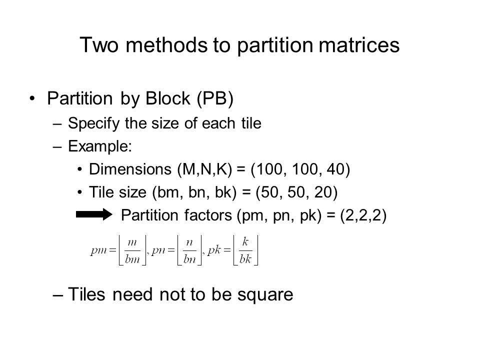 Partition by Block (PB) –Specify the size of each tile –Example: Dimensions (M,N,K) = (100, 100, 40) Tile size (bm, bn, bk) = (50, 50, 20) Partition factors (pm, pn, pk) = (2,2,2) –Tiles need not to be square Two methods to partition matrices