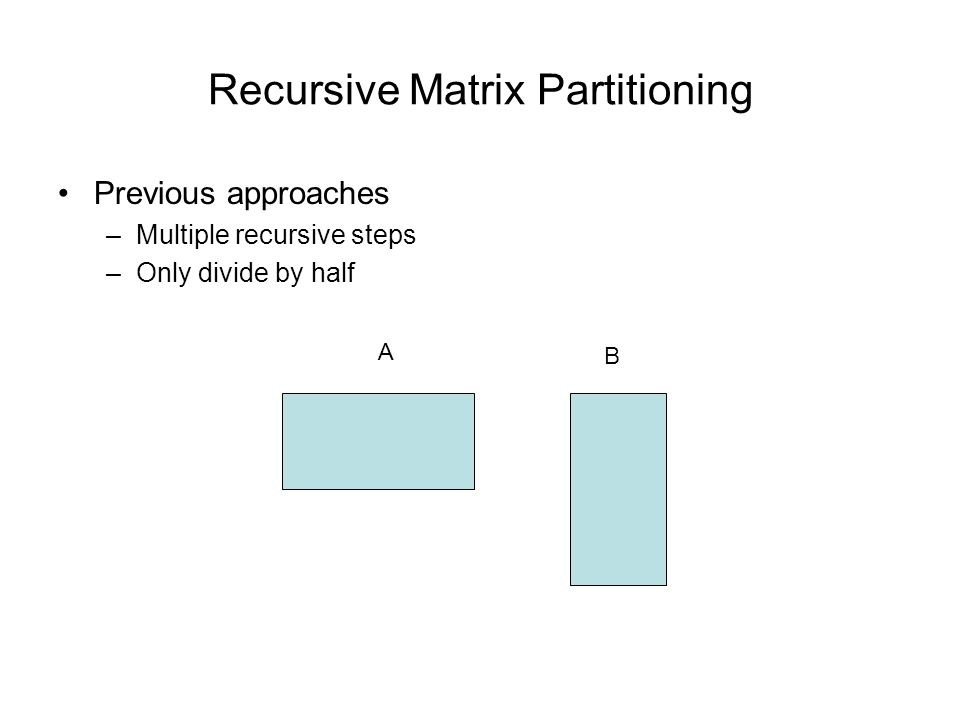 Recursive Matrix Partitioning Previous approaches –Multiple recursive steps –Only divide by half A B