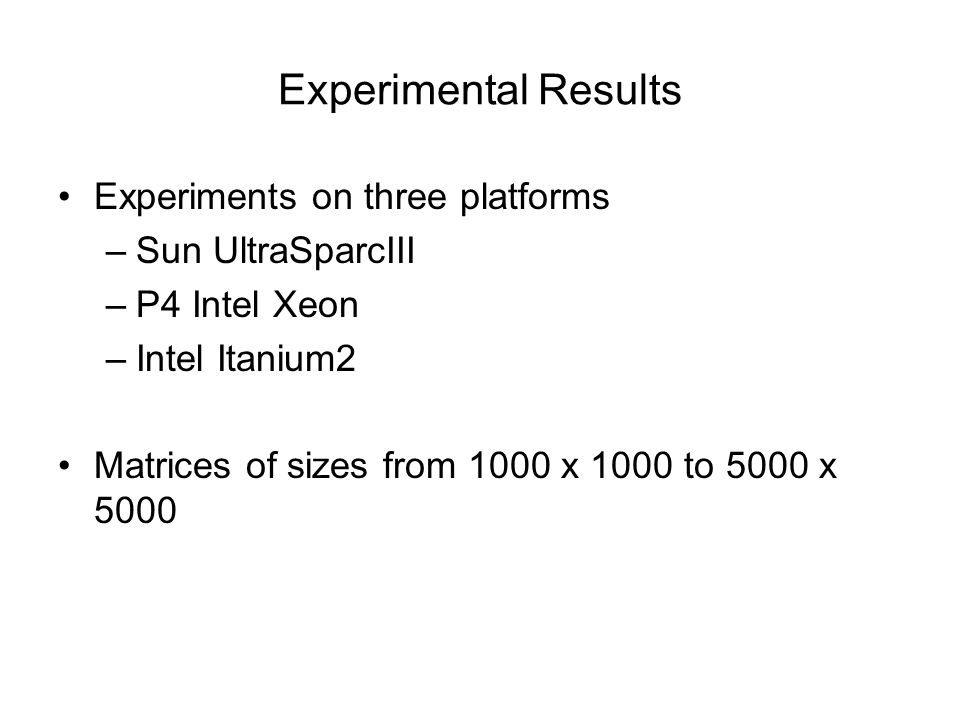 Experiments on three platforms –Sun UltraSparcIII –P4 Intel Xeon –Intel Itanium2 Matrices of sizes from 1000 x 1000 to 5000 x 5000