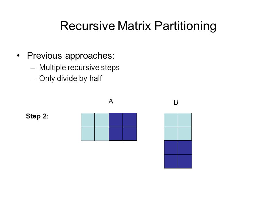 Recursive Matrix Partitioning Previous approaches: –Multiple recursive steps –Only divide by half A B Step 2: