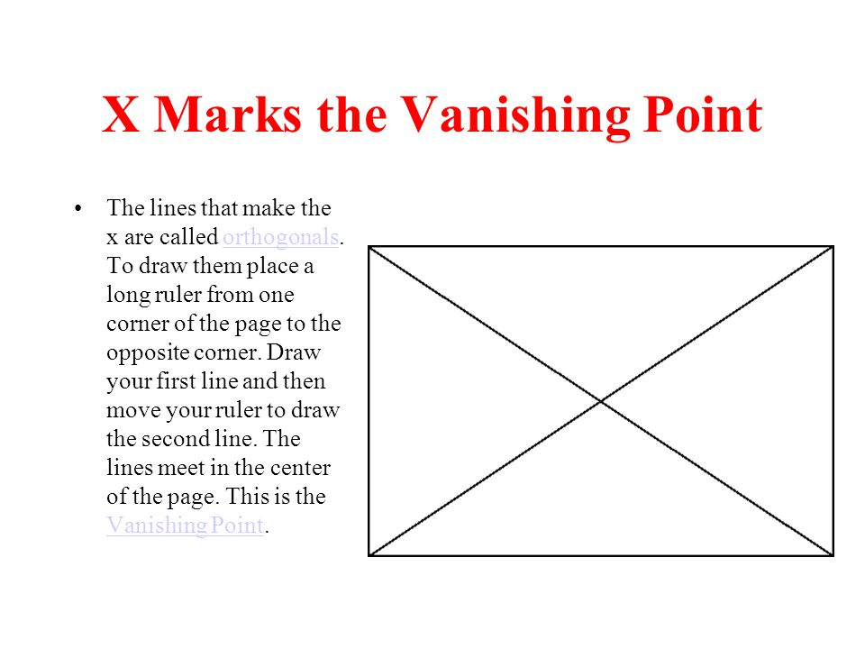 X Marks the Vanishing Point The lines that make the x are called orthogonals.