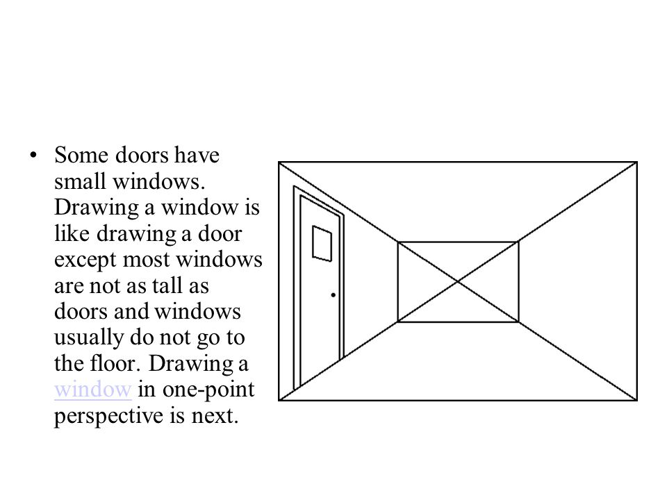 Some doors have small windows. Drawing a window is like drawing a door except most windows are not as tall as doors and windows usually do not go to t