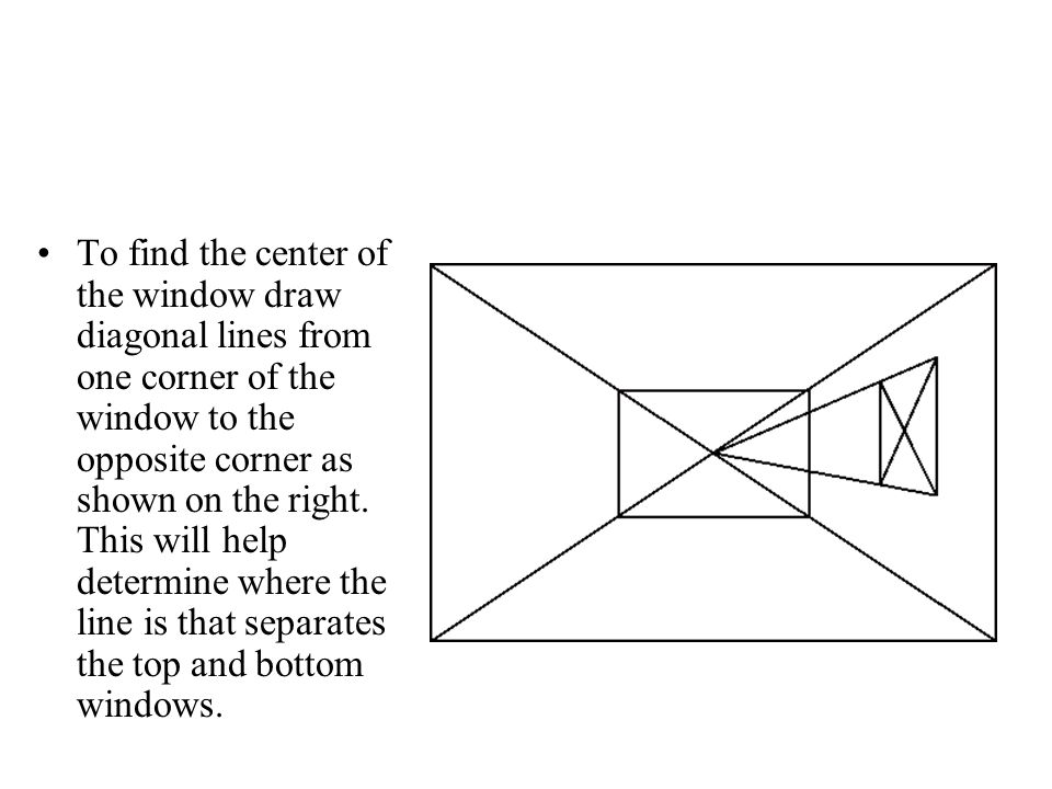 To find the center of the window draw diagonal lines from one corner of the window to the opposite corner as shown on the right.