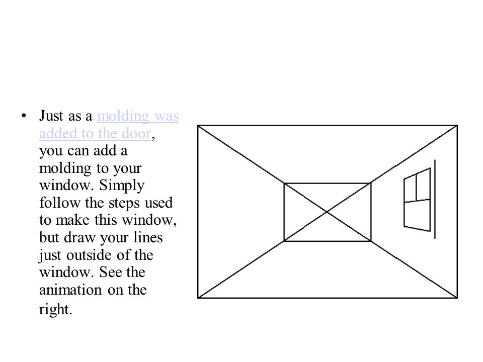 Just as a molding was added to the door, you can add a molding to your window. Simply follow the steps used to make this window, but draw your lines j