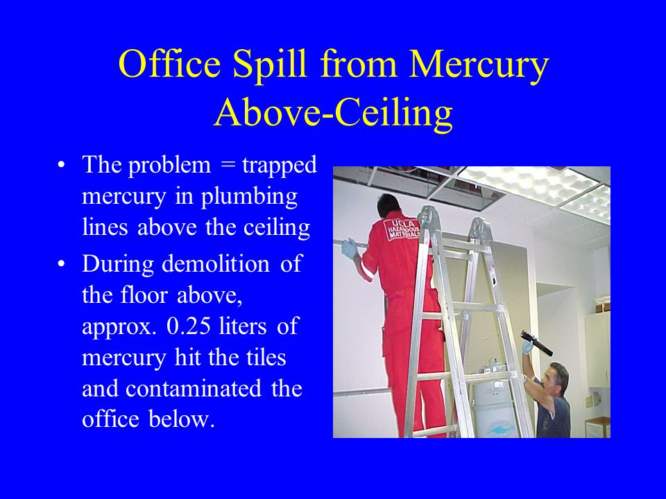 Office Spill from Mercury Above-Ceiling Contaminated Materials: Ceiling tiles and light fixtures Leased office copier Carpet files Etc.