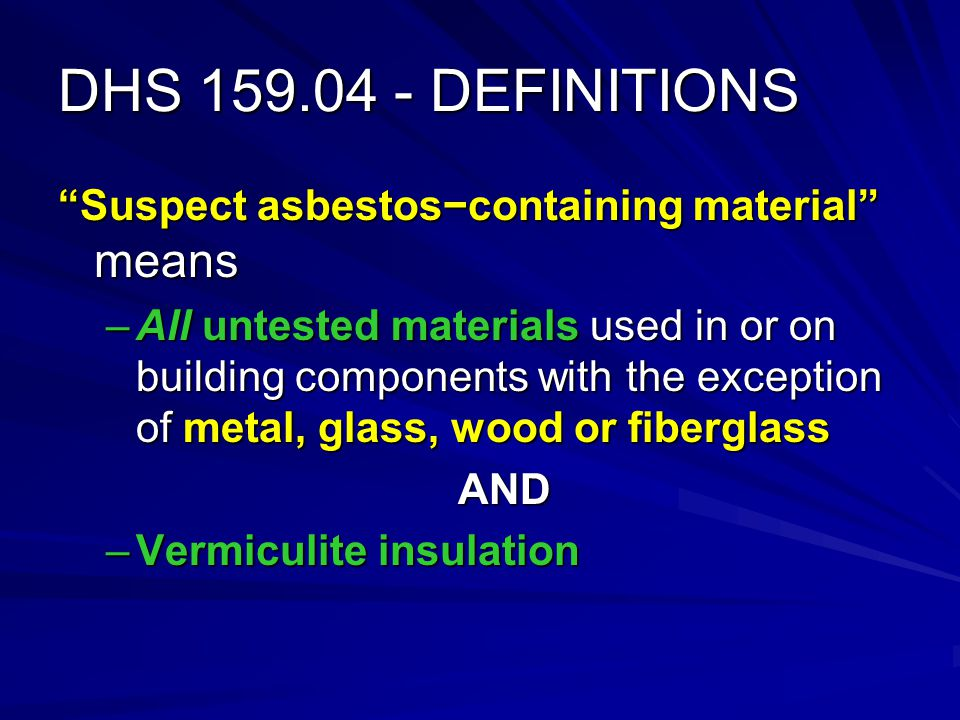 DHS 159.04 - DEFINITIONS Suspect asbestoscontaining material means –All untested materials used in or on building components with the exception of metal, glass, wood or fiberglass AND –Vermiculite insulation